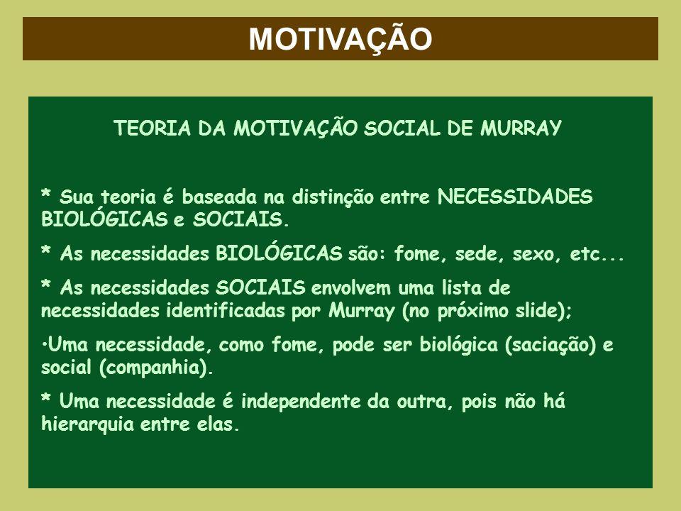 MOTIVAÇÃO TEORIA DA MOTIVAÇÃO SOCIAL DE MURRAY * Sua teoria é baseada na distinção entre NECESSIDADES BIOLÓGICAS e SOCIAIS. * As necessidades BIOLÓGIC
