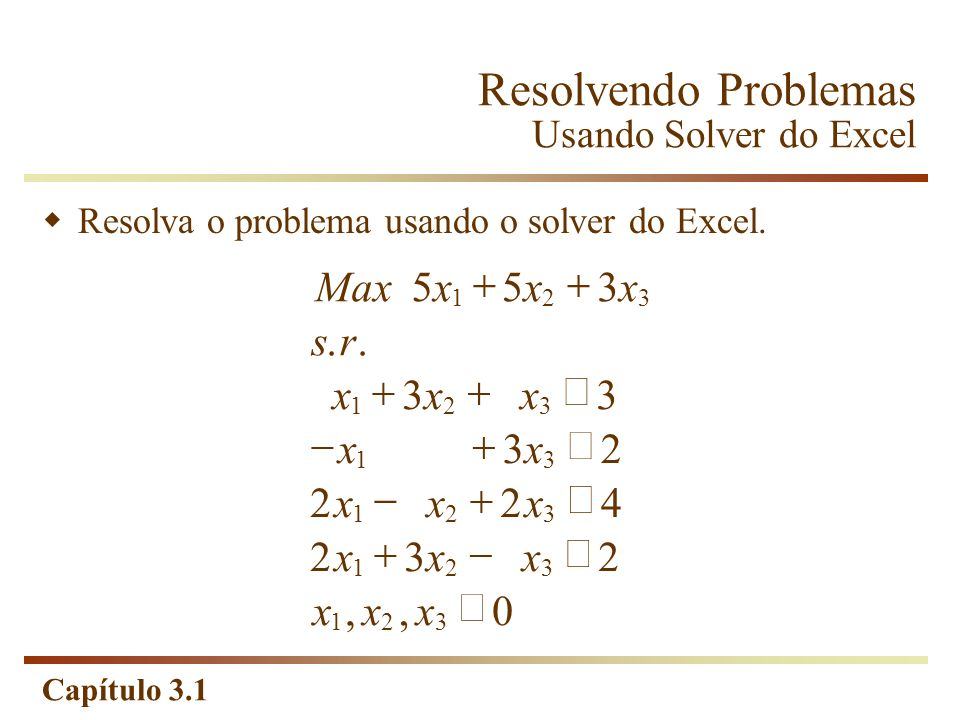 Capítulo 3.1 Maxxxx sr xxx xx xxx xxx xxx 553 33 32 224 232 0 123 123 13 123 123 123..,, Resolva o problema usando o solver do Excel. Resolvendo Probl