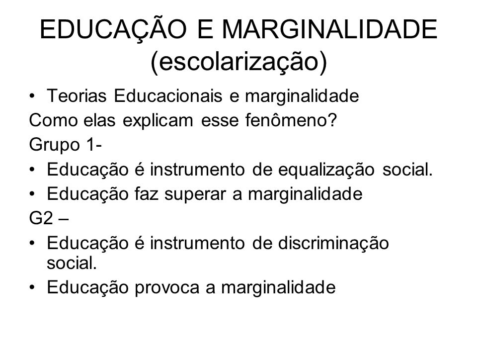 EDUCAÇÃO E MARGINALIDADE (escolarização) Teorias Educacionais e marginalidade Como elas explicam esse fenômeno? Grupo 1- Educação é instrumento de equ