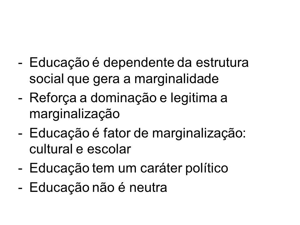 -Educação é dependente da estrutura social que gera a marginalidade -Reforça a dominação e legitima a marginalização -Educação é fator de marginalizaç
