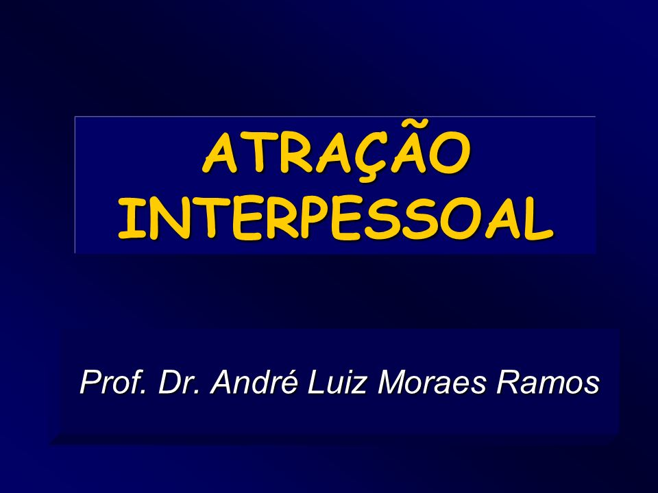 ATRAÇÃO INTERPESSOAL Prof. Dr. André Luiz Moraes Ramos