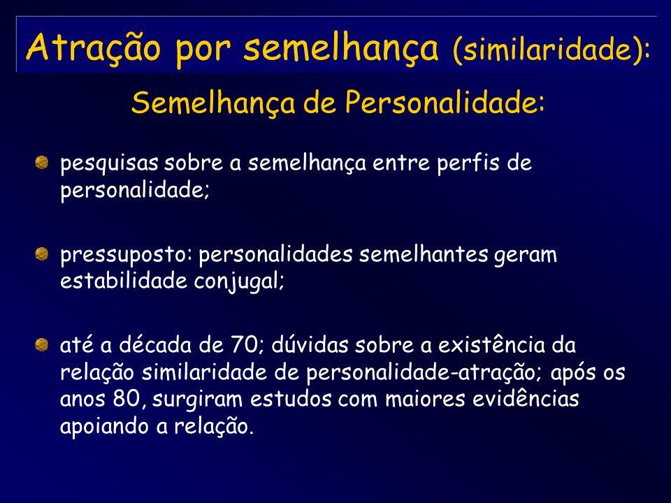 Atração por semelhança (similaridade): pesquisas sobre a semelhança entre perfis de personalidade; pressuposto: personalidades semelhantes geram estab