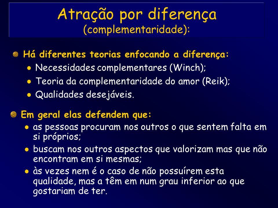 Atração por diferença (complementaridade): Há diferentes teorias enfocando a diferença: Necessidades complementares (Winch); Teoria da complementarida