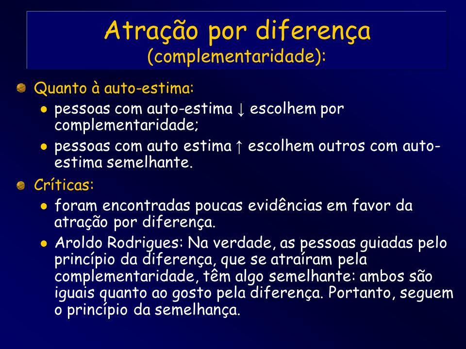 Atração por diferença (complementaridade): Quanto à auto-estima: pessoas com auto-estima escolhem por complementaridade; pessoas com auto estima escol