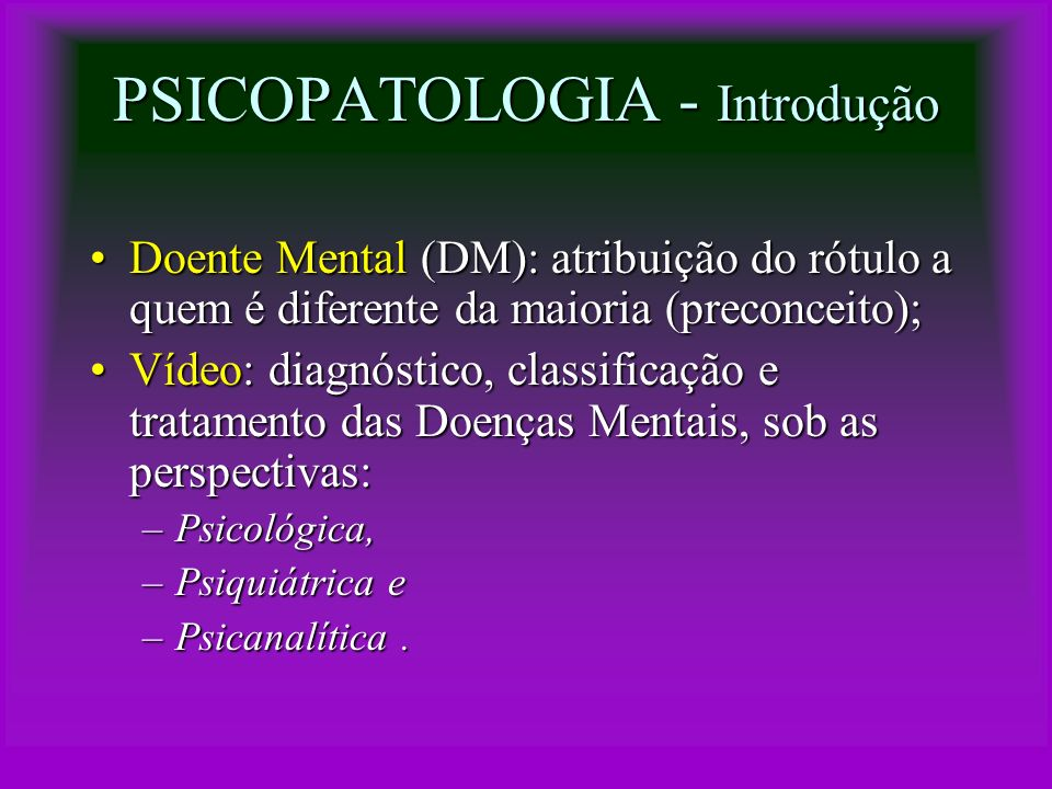 PSICOPATOLOGIA – Doença Mental Psicopatologia: Estudo das Doenças Mentais:Psicopatologia: Estudo das Doenças Mentais: –Síndrome ou padrão de comportamento, implicando em sintomas dolorosos e/ou prejuízo no funcionamento da mente; Incidência de Doença Mental:Incidência de Doença Mental: –EUA: 20% da população; –OMS (no mundo todo): 10% da população –OMS (no mundo todo): 10% da população.