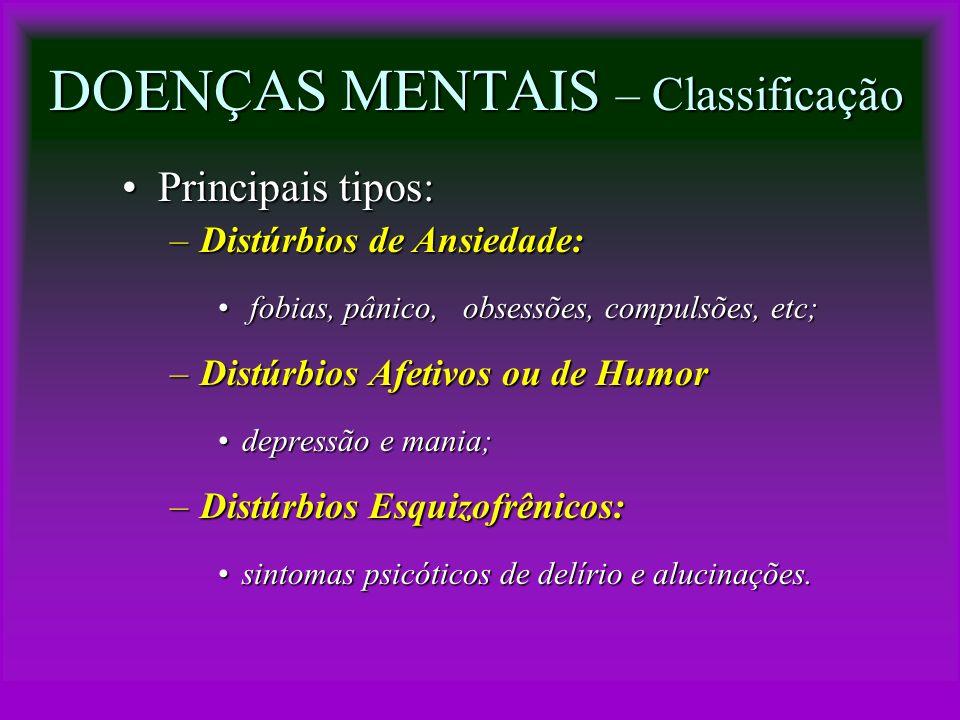DOENÇAS MENTAIS – Classificação Principais tipos:Principais tipos: –Distúrbios de Ansiedade: fobias, pânico, obsessões, compulsões, etc; fobias, pânic