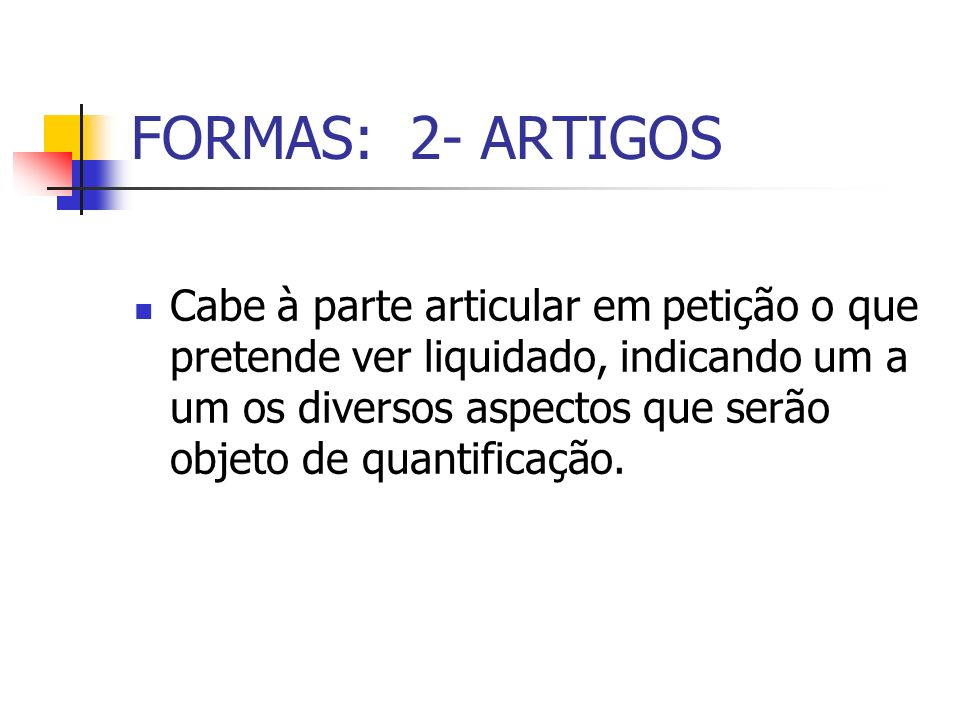 FORMAS: 2- ARTIGOS Cabe à parte articular em petição o que pretende ver liquidado, indicando um a um os diversos aspectos que serão objeto de quantifi