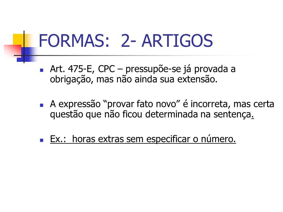 FORMAS: 2- ARTIGOS Art. 475-E, CPC – pressupõe-se já provada a obrigação, mas não ainda sua extensão. A expressão provar fato novo é incorreta, mas ce