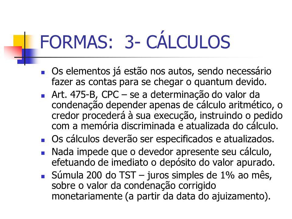 FORMAS: 3- CÁLCULOS Os elementos já estão nos autos, sendo necessário fazer as contas para se chegar o quantum devido. Art. 475-B, CPC – se a determin