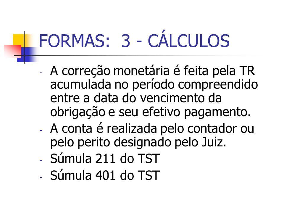 FORMAS: 3 - CÁLCULOS - A correção monetária é feita pela TR acumulada no período compreendido entre a data do vencimento da obrigação e seu efetivo pa