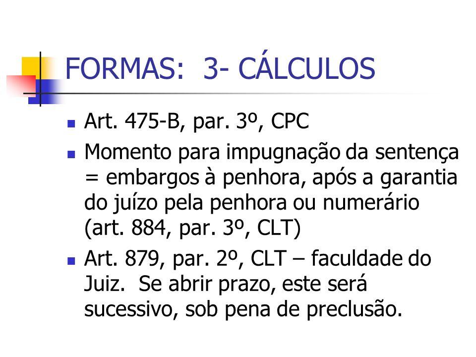 FORMAS: 3- CÁLCULOS Art. 475-B, par. 3º, CPC Momento para impugnação da sentença = embargos à penhora, após a garantia do juízo pela penhora ou numerá
