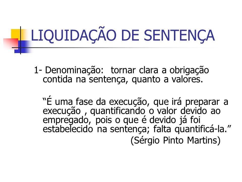 LIQUIDAÇÃO DE SENTENÇA 1- Denominação: tornar clara a obrigação contida na sentença, quanto a valores. É uma fase da execução, que irá preparar a exec