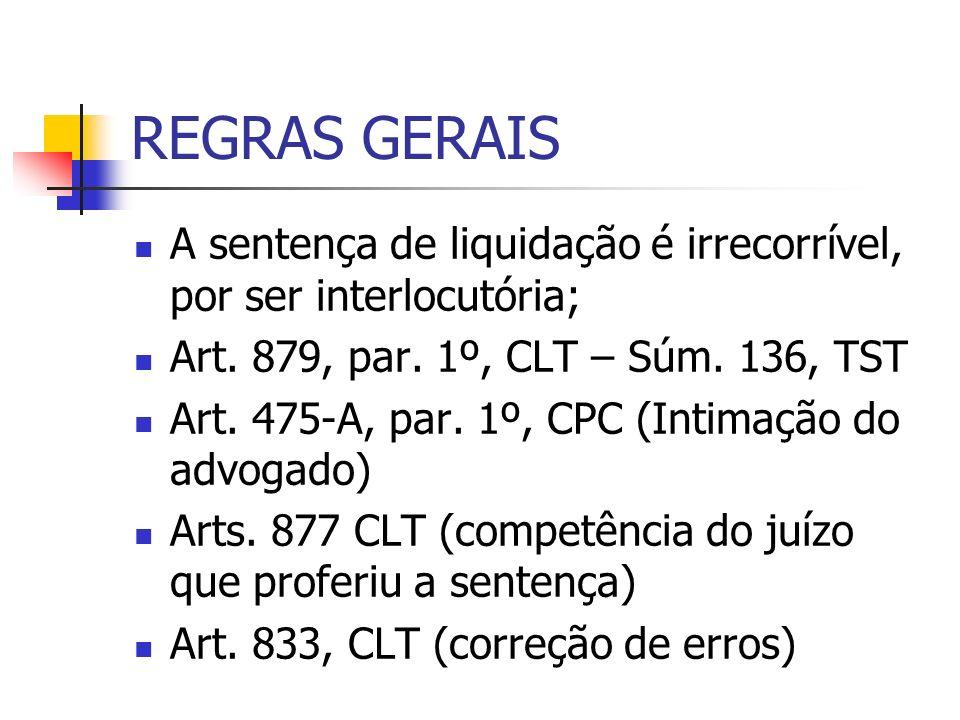 REGRAS GERAIS A sentença de liquidação é irrecorrível, por ser interlocutória; Art. 879, par. 1º, CLT – Súm. 136, TST Art. 475-A, par. 1º, CPC (Intima