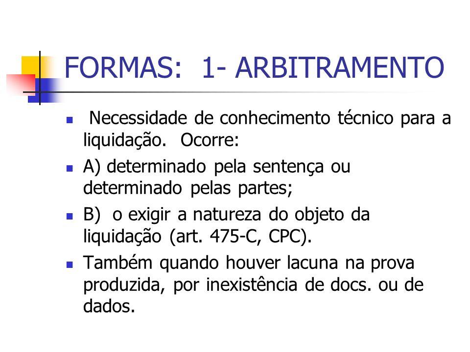 FORMAS: 1- ARBITRAMENTO Necessidade de conhecimento técnico para a liquidação. Ocorre: A) determinado pela sentença ou determinado pelas partes; B) o