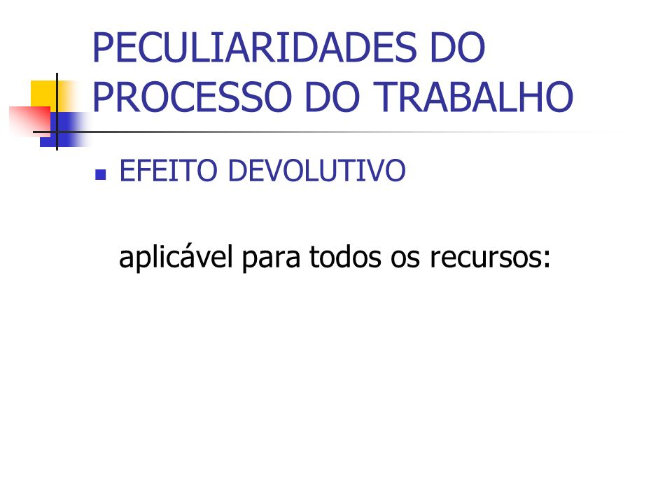 PECULIARIDADES DO PROCESSO DO TRABALHO EFEITO DEVOLUTIVO aplicável para todos os recursos: