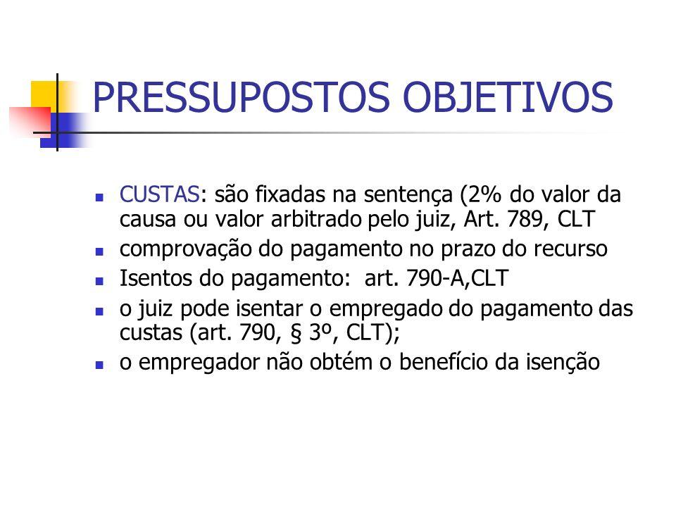 PRESSUPOSTOS OBJETIVOS CUSTAS: são fixadas na sentença (2% do valor da causa ou valor arbitrado pelo juiz, Art. 789, CLT comprovação do pagamento no p