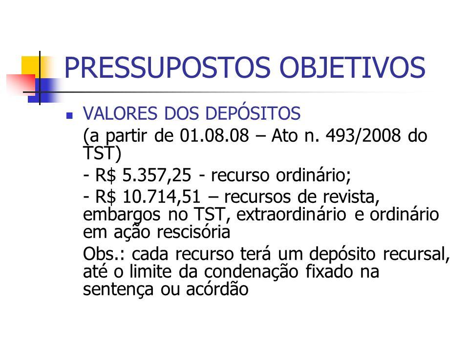 PRESSUPOSTOS OBJETIVOS VALORES DOS DEPÓSITOS (a partir de 01.08.08 – Ato n. 493/2008 do TST) - R$ 5.357,25 - recurso ordinário; - R$ 10.714,51 – recur