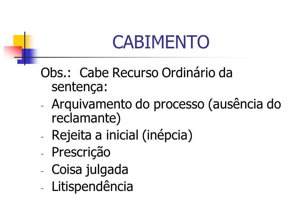 CABIMENTO Obs.: Cabe Recurso Ordinário da sentença: - Arquivamento do processo (ausência do reclamante) - Rejeita a inicial (inépcia) - Prescrição - C
