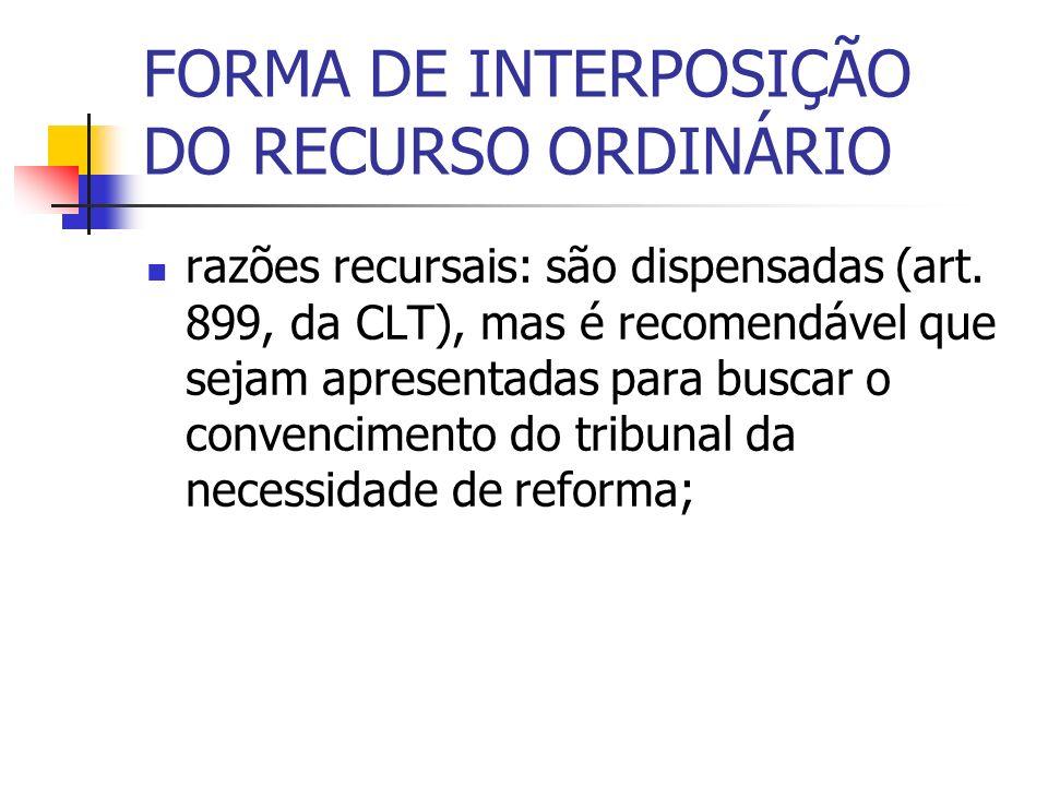 FORMA DE INTERPOSIÇÃO DO RECURSO ORDINÁRIO razões recursais: são dispensadas (art. 899, da CLT), mas é recomendável que sejam apresentadas para buscar
