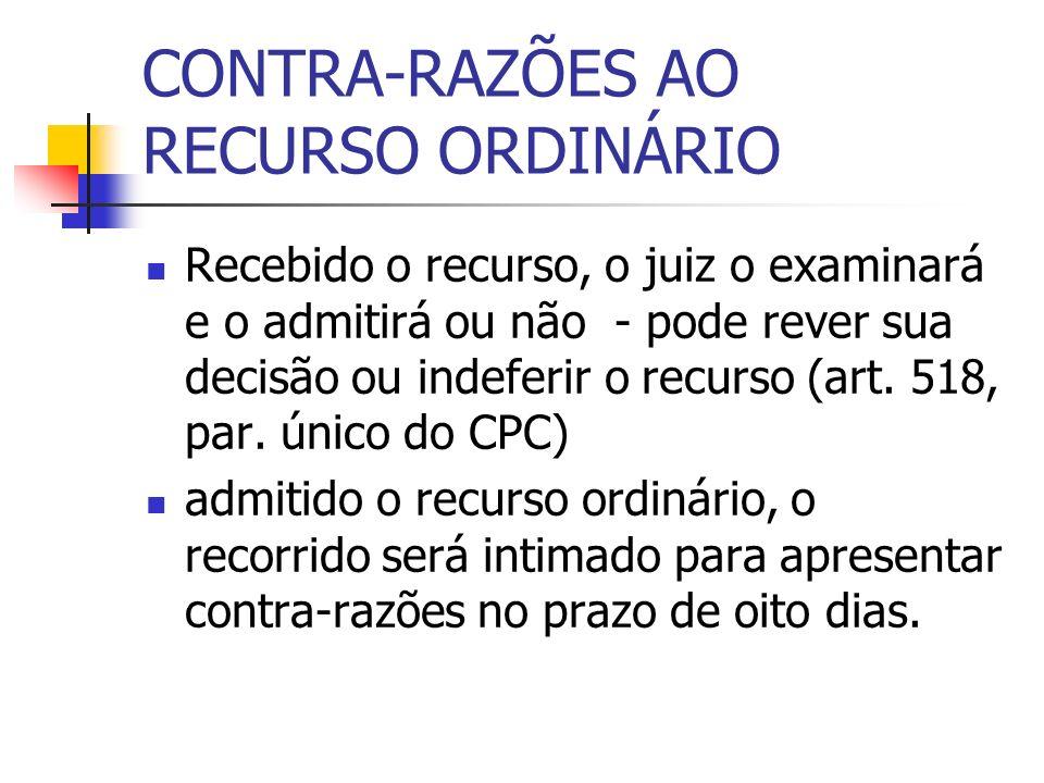 CONTRA-RAZÕES AO RECURSO ORDINÁRIO Recebido o recurso, o juiz o examinará e o admitirá ou não - pode rever sua decisão ou indeferir o recurso (art. 51