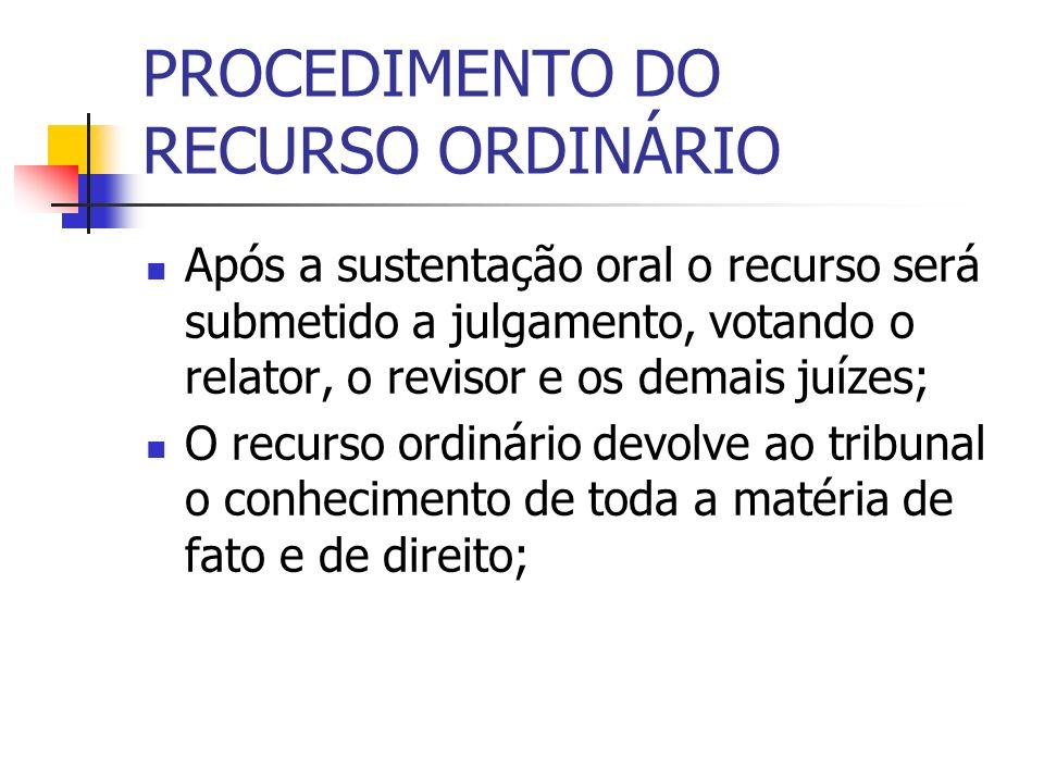 PROCEDIMENTO DO RECURSO ORDINÁRIO Após a sustentação oral o recurso será submetido a julgamento, votando o relator, o revisor e os demais juízes; O re