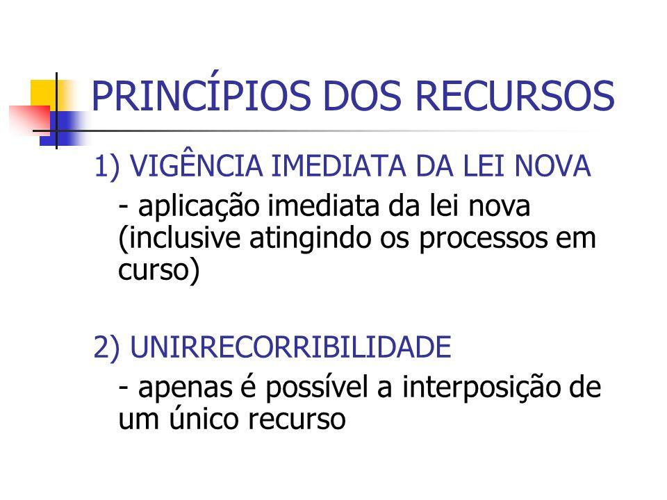 PRINCÍPIOS DOS RECURSOS 1) VIGÊNCIA IMEDIATA DA LEI NOVA - aplicação imediata da lei nova (inclusive atingindo os processos em curso) 2) UNIRRECORRIBI