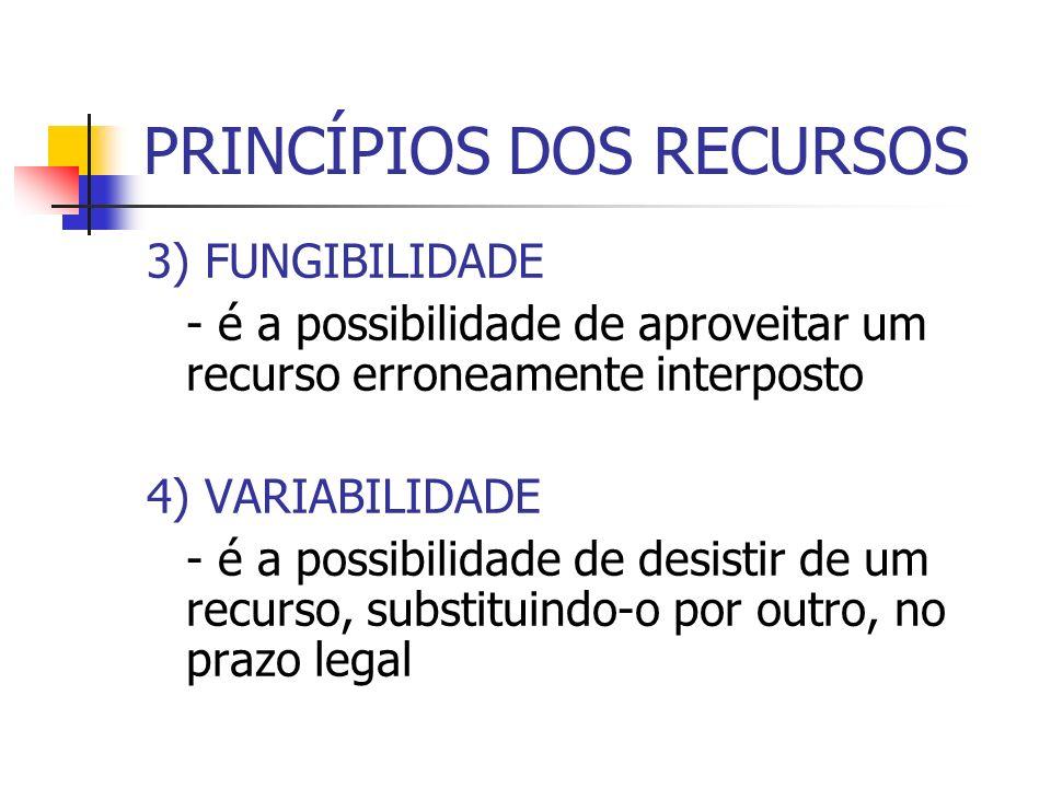 PRINCÍPIOS DOS RECURSOS 3) FUNGIBILIDADE - é a possibilidade de aproveitar um recurso erroneamente interposto 4) VARIABILIDADE - é a possibilidade de