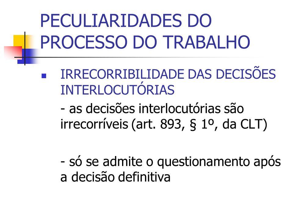 PECULIARIDADES DO PROCESSO DO TRABALHO IRRECORRIBILIDADE DAS DECISÕES INTERLOCUTÓRIAS - as decisões interlocutórias são irrecorríveis (art. 893, § 1º,