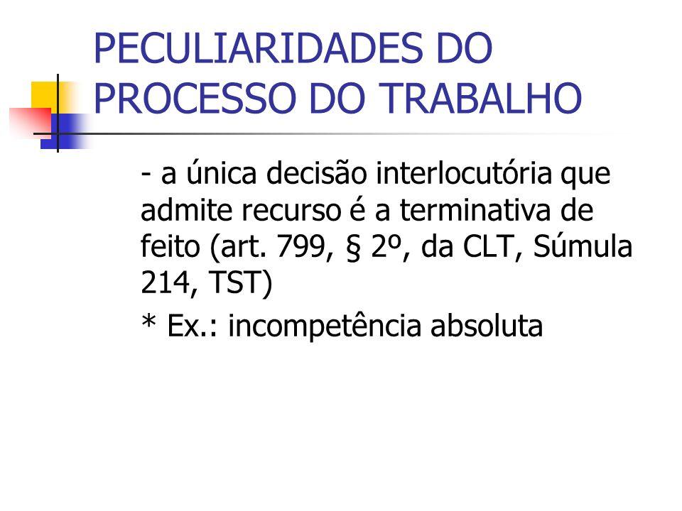 PECULIARIDADES DO PROCESSO DO TRABALHO - a única decisão interlocutória que admite recurso é a terminativa de feito (art. 799, § 2º, da CLT, Súmula 21