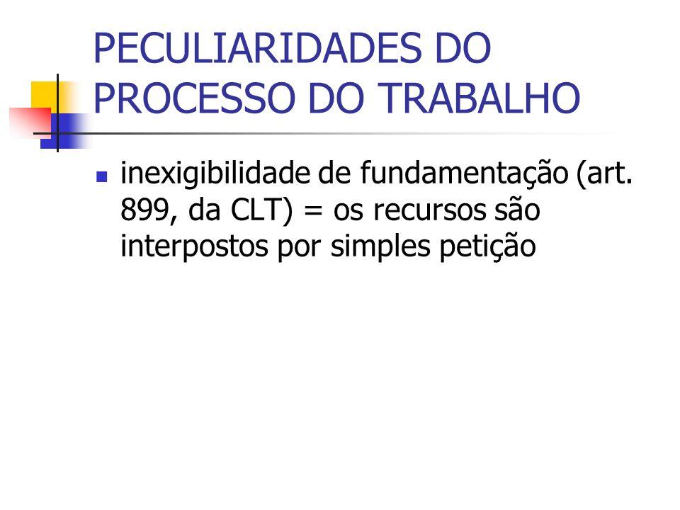 PECULIARIDADES DO PROCESSO DO TRABALHO inexigibilidade de fundamentação (art. 899, da CLT) = os recursos são interpostos por simples petição