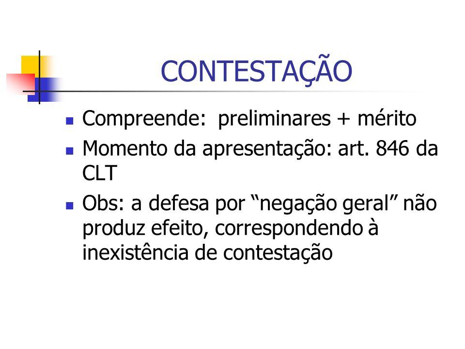 CONTESTAÇÃO Compreende: preliminares + mérito Momento da apresentação: art. 846 da CLT Obs: a defesa por negação geral não produz efeito, corresponden