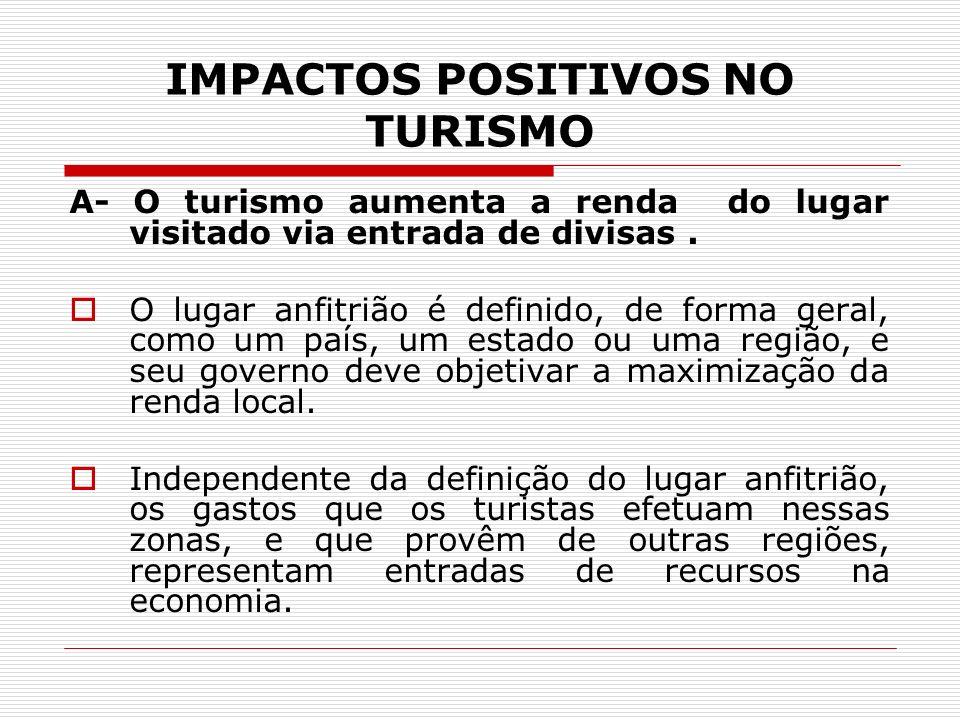 IMPACTOS POSITIVOS NO TURISMO A- O turismo aumenta a renda do lugar visitado via entrada de divisas. O lugar anfitrião é definido, de forma geral, com
