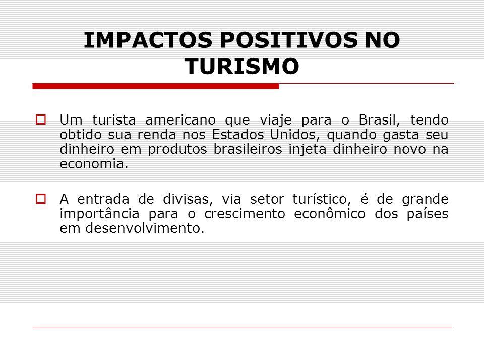 IMPACTOS POSITIVOS NO TURISMO Um turista americano que viaje para o Brasil, tendo obtido sua renda nos Estados Unidos, quando gasta seu dinheiro em pr