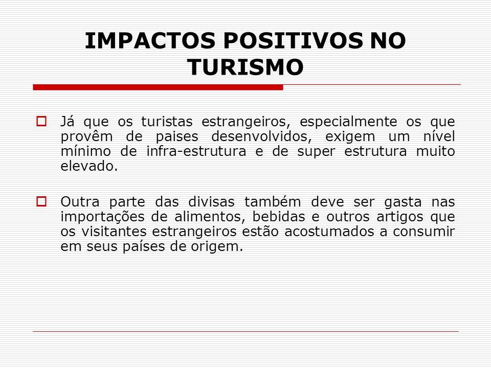 IMPACTOS POSITIVOS NO TURISMO Já que os turistas estrangeiros, especialmente os que provêm de paises desenvolvidos, exigem um nível mínimo de infra-es