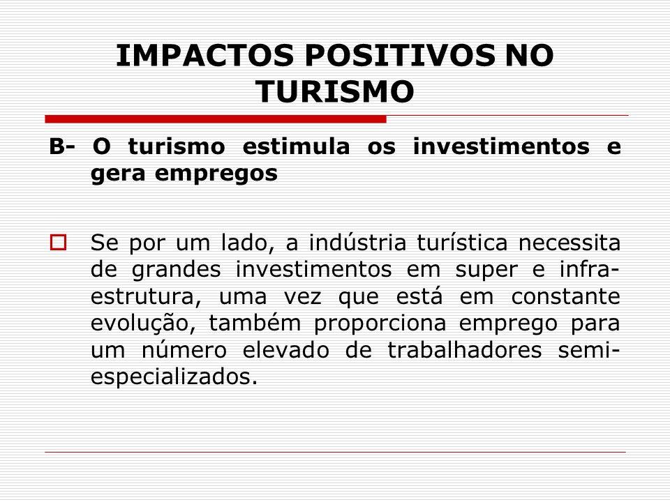IMPACTOS POSITIVOS NO TURISMO B- O turismo estimula os investimentos e gera empregos Se por um lado, a indústria turística necessita de grandes invest