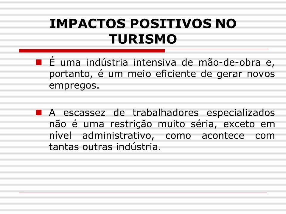 IMPACTOS POSITIVOS NO TURISMO É uma indústria intensiva de mão-de-obra e, portanto, é um meio eficiente de gerar novos empregos. A escassez de trabalh