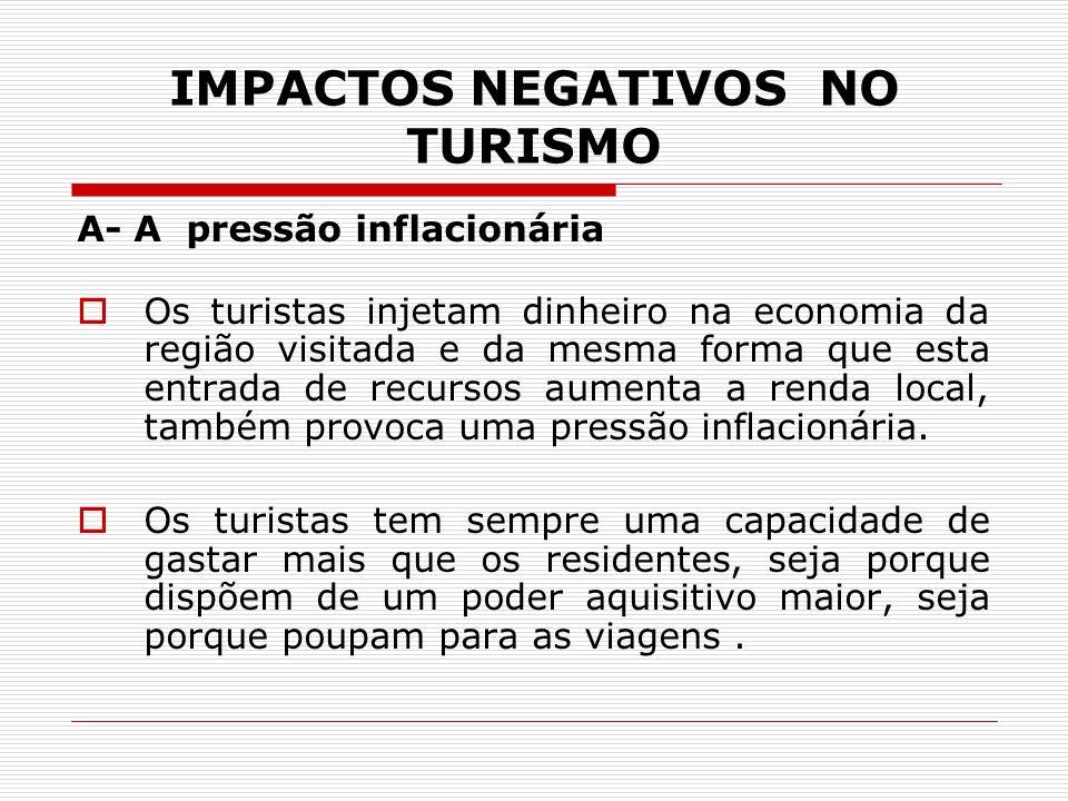 IMPACTOS NEGATIVOS NO TURISMO A- A pressão inflacionária Os turistas injetam dinheiro na economia da região visitada e da mesma forma que esta entrada