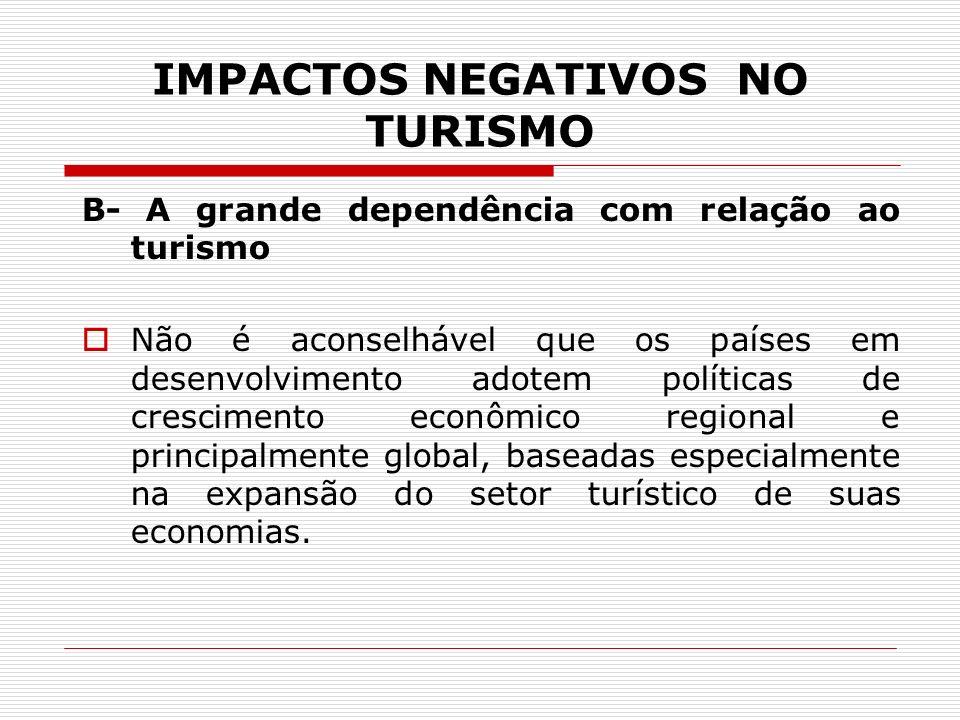 IMPACTOS NEGATIVOS NO TURISMO B- A grande dependência com relação ao turismo Não é aconselhável que os países em desenvolvimento adotem políticas de c