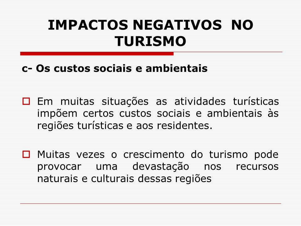IMPACTOS NEGATIVOS NO TURISMO c- Os custos sociais e ambientais Em muitas situações as atividades turísticas impõem certos custos sociais e ambientais