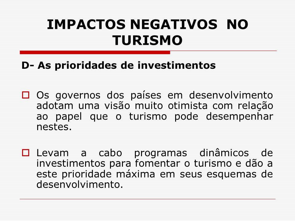 IMPACTOS NEGATIVOS NO TURISMO D- As prioridades de investimentos Os governos dos países em desenvolvimento adotam uma visão muito otimista com relação
