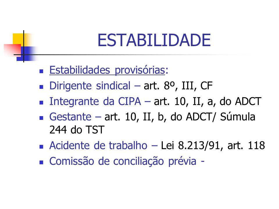 ESTABILIDADE Estabilidades provisórias: Dirigente sindical – art. 8º, III, CF Integrante da CIPA – art. 10, II, a, do ADCT Gestante – art. 10, II, b,
