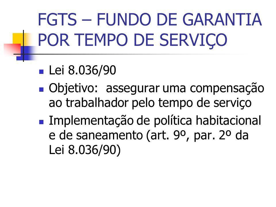 FGTS – FUNDO DE GARANTIA POR TEMPO DE SERVIÇO Lei 8.036/90 Objetivo: assegurar uma compensação ao trabalhador pelo tempo de serviço Implementação de p