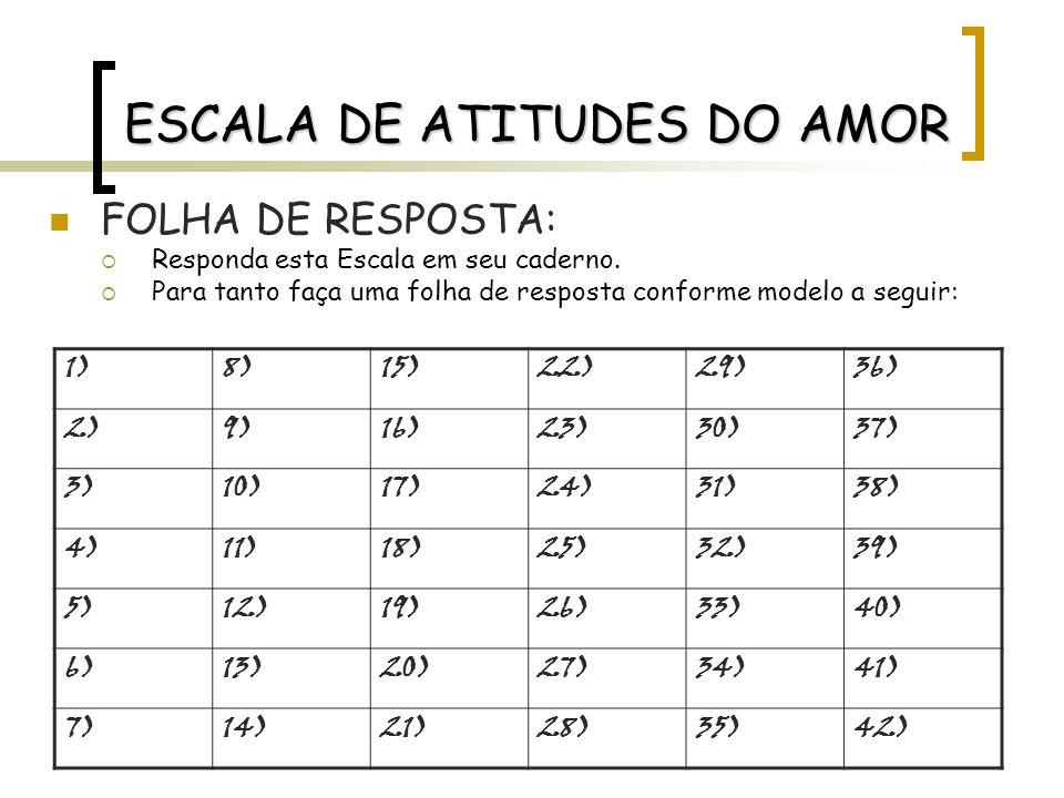 ESCALA DE ATITUDES DO AMOR FOLHA DE RESPOSTA: Responda esta Escala em seu caderno. Para tanto faça uma folha de resposta conforme modelo a seguir: 1)8