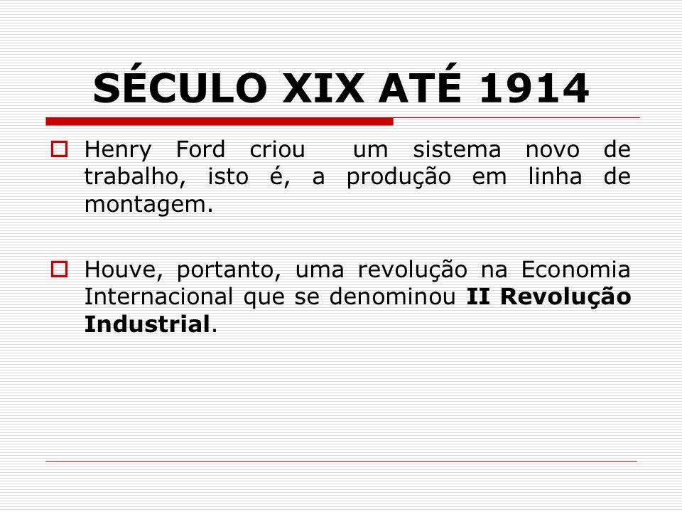 SÉCULO XIX ATÉ 1914 Henry Ford criou um sistema novo de trabalho, isto é, a produção em linha de montagem. Houve, portanto, uma revolução na Economia