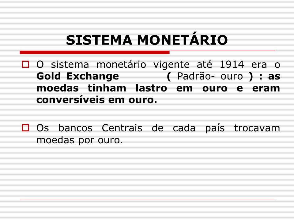 SISTEMA MONETÁRIO O sistema monetário vigente até 1914 era o Gold Exchange ( Padrão- ouro ) : as moedas tinham lastro em ouro e eram conversíveis em ouro.