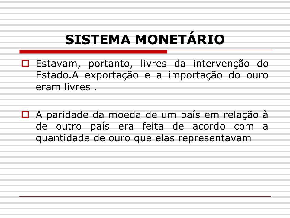 SISTEMA MONETÁRIO Estavam, portanto, livres da intervenção do Estado.A exportação e a importação do ouro eram livres.