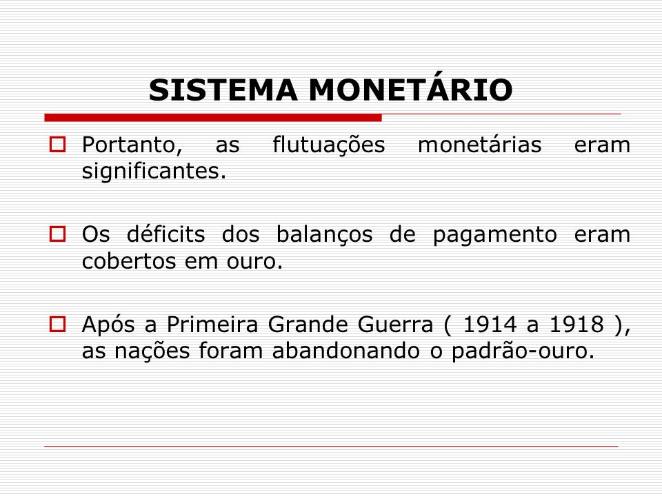SISTEMA MONETÁRIO Portanto, as flutuações monetárias eram significantes. Os déficits dos balanços de pagamento eram cobertos em ouro. Após a Primeira
