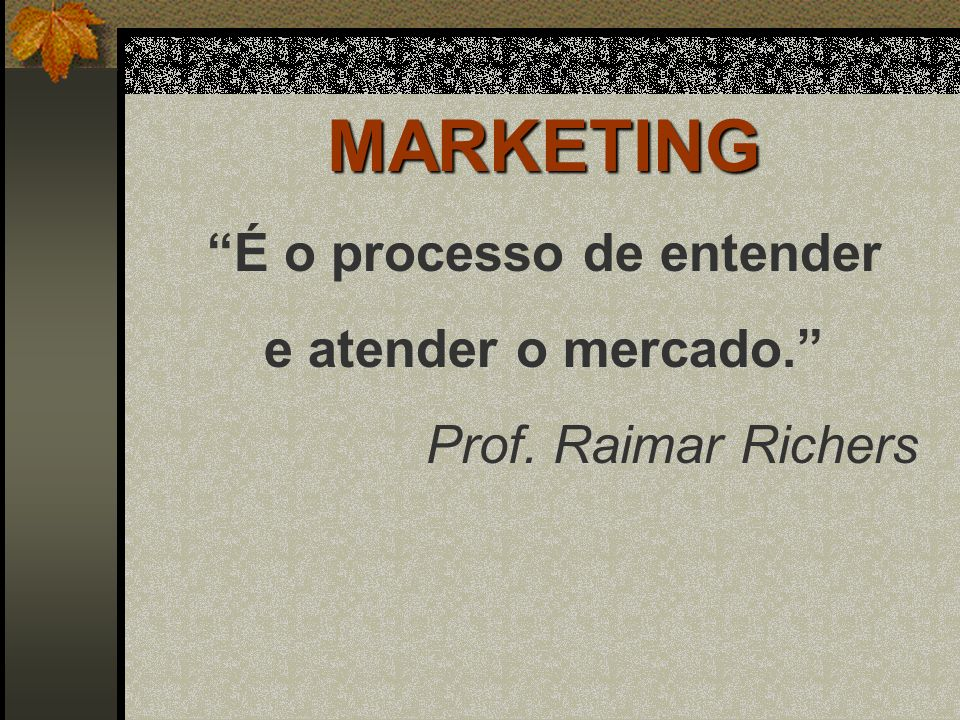 MARKETING É o processo de entender e atender o mercado. Prof. Raimar Richers