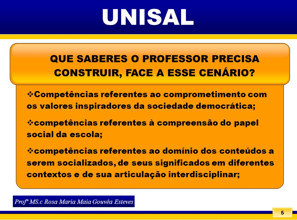 6 UNISAL Profª MS.c Rosa Maria Maia Gouvêa Esteves QUE SABERES O PROFESSOR PRECISA CONSTRUIR, FACE A ESSE CENÁRIO.