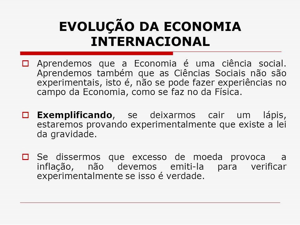 EVOLUÇÃO DA ECONOMIA INTERNACIONAL Aprendemos que a Economia é uma ciência social. Aprendemos também que as Ciências Sociais não são experimentais, is